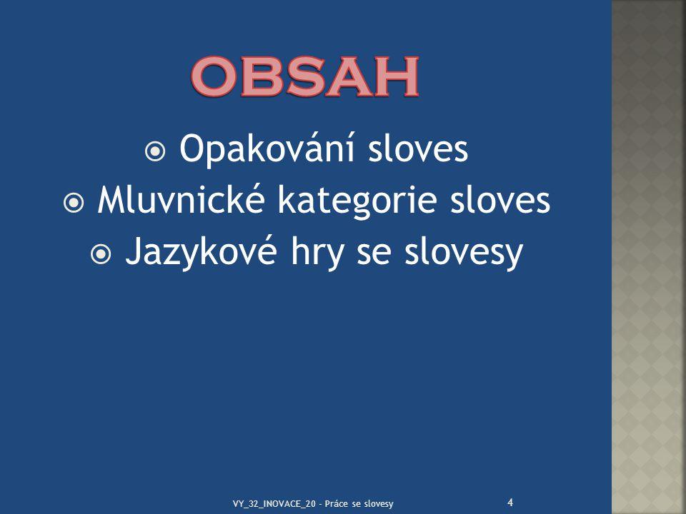  Opakování sloves  Mluvnické kategorie sloves  Jazykové hry se slovesy 4 VY_32_INOVACE_20 - Práce se slovesy