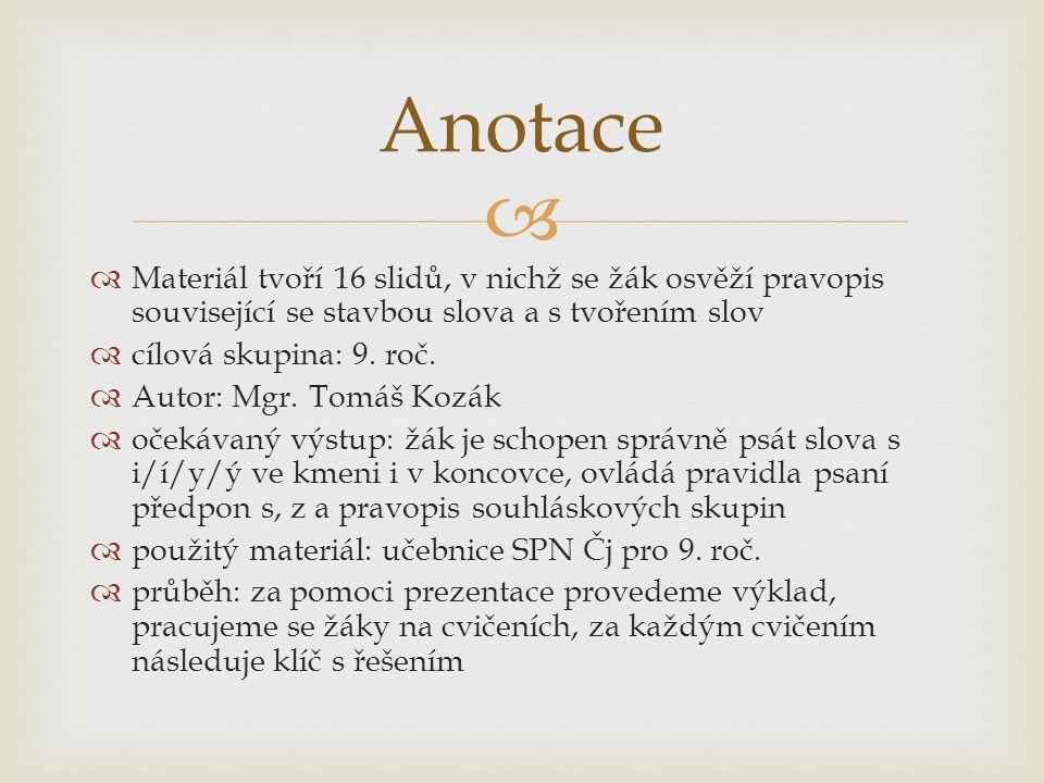   Materiál tvoří 16 slidů, v nichž se žák osvěží pravopis související se stavbou slova a s tvořením slov  cílová skupina: 9. roč.  Autor: Mgr. Tom