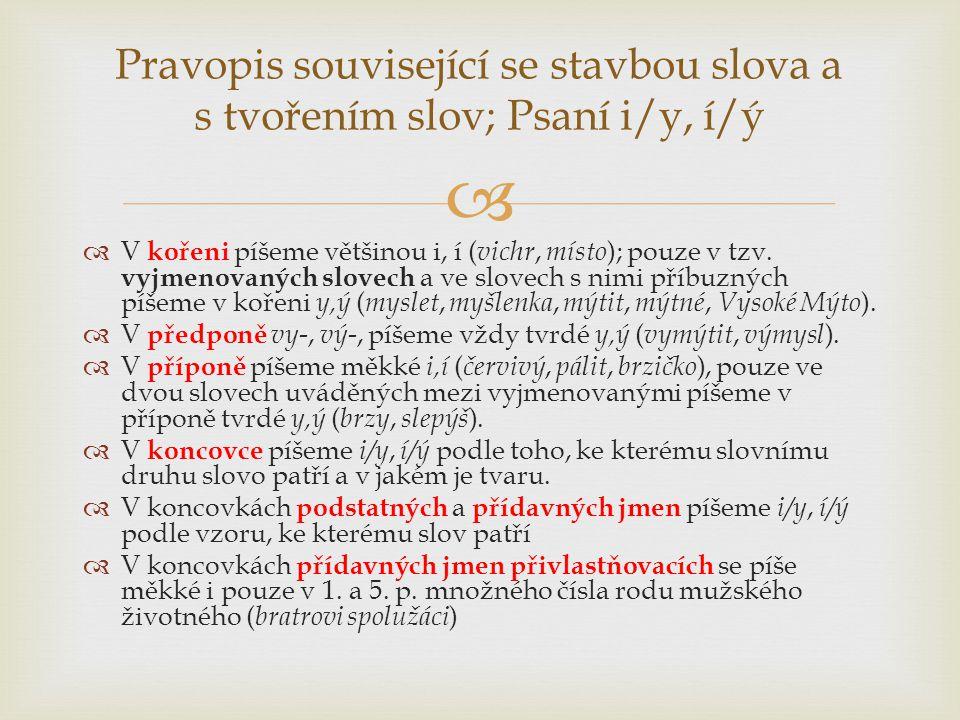   V kořeni píšeme většinou i, í ( vichr, místo ); pouze v tzv. vyjmenovaných slovech a ve slovech s nimi příbuzných píšeme v kořeni y,ý ( myslet, my