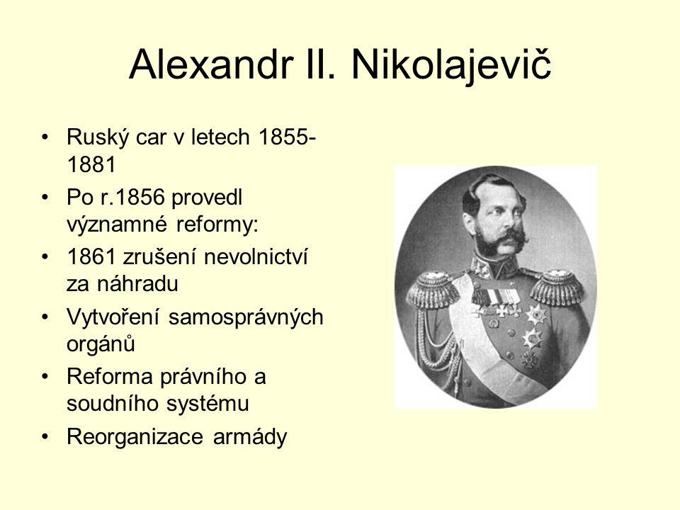 Alexandr II. Nikolajevič Ruský car v letech 1855- 1881 Po r.1856 provedl významné reformy: 1861 zrušení nevolnictví za náhradu Vytvoření samosprávných