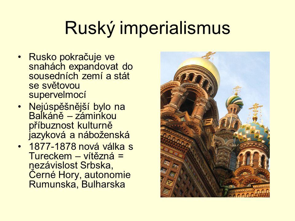 Ruský imperialismus Rusko pokračuje ve snahách expandovat do sousedních zemí a stát se světovou supervelmocí Nejúspěšnější bylo na Balkáně – záminkou