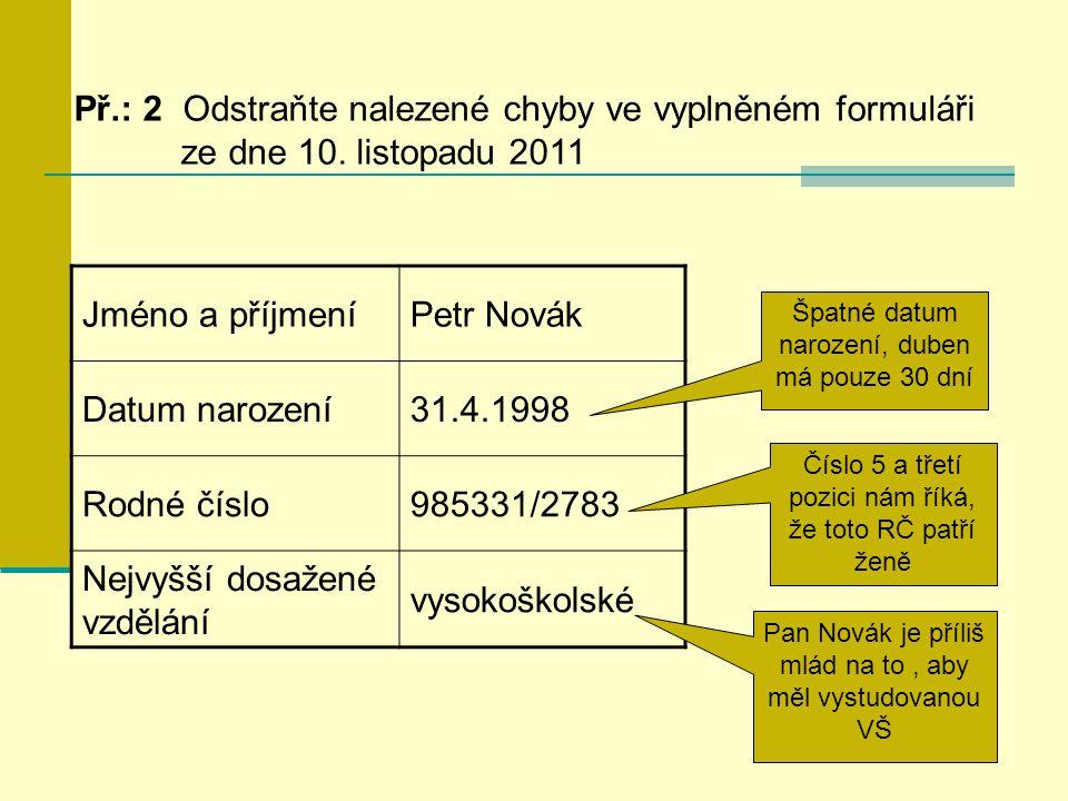 Př.: 2 Odstraňte nalezené chyby ve vyplněném formuláři ze dne 10. listopadu 2011 Jméno a příjmeníPetr Novák Datum narození31.4.1998 Rodné číslo985331/