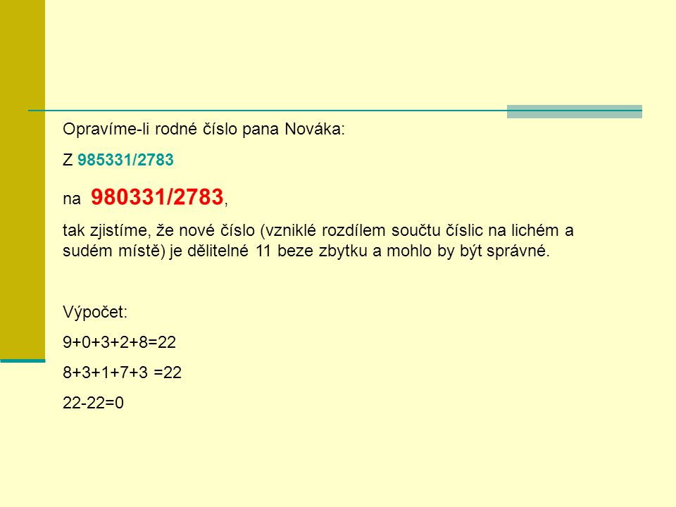 Opravíme-li rodné číslo pana Nováka: Z 985331/2783 na 980331/2783, tak zjistíme, že nové číslo (vzniklé rozdílem součtu číslic na lichém a sudém místě) je dělitelné 11 beze zbytku a mohlo by být správné.