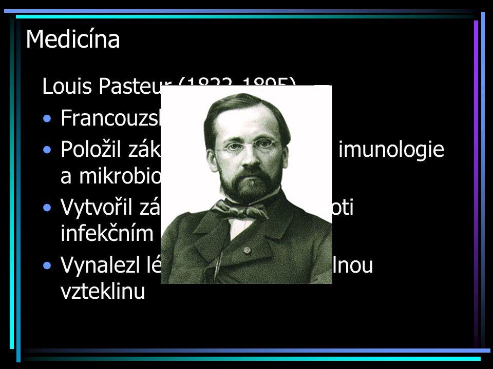 Medicína Louis Pasteur (1822-1895) Francouzský chemik Položil základ stereochemie, imunologie a mikrobiologie Vytvořil základy očkování proti infekční