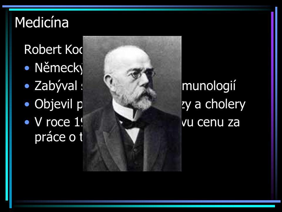 Medicína Robert Koch (1843-1910) Německý lékař Zabýval se bakteriologií a imunologií Objevil původce tuberkulózy a cholery V roce 1905 dostal Nobelovu