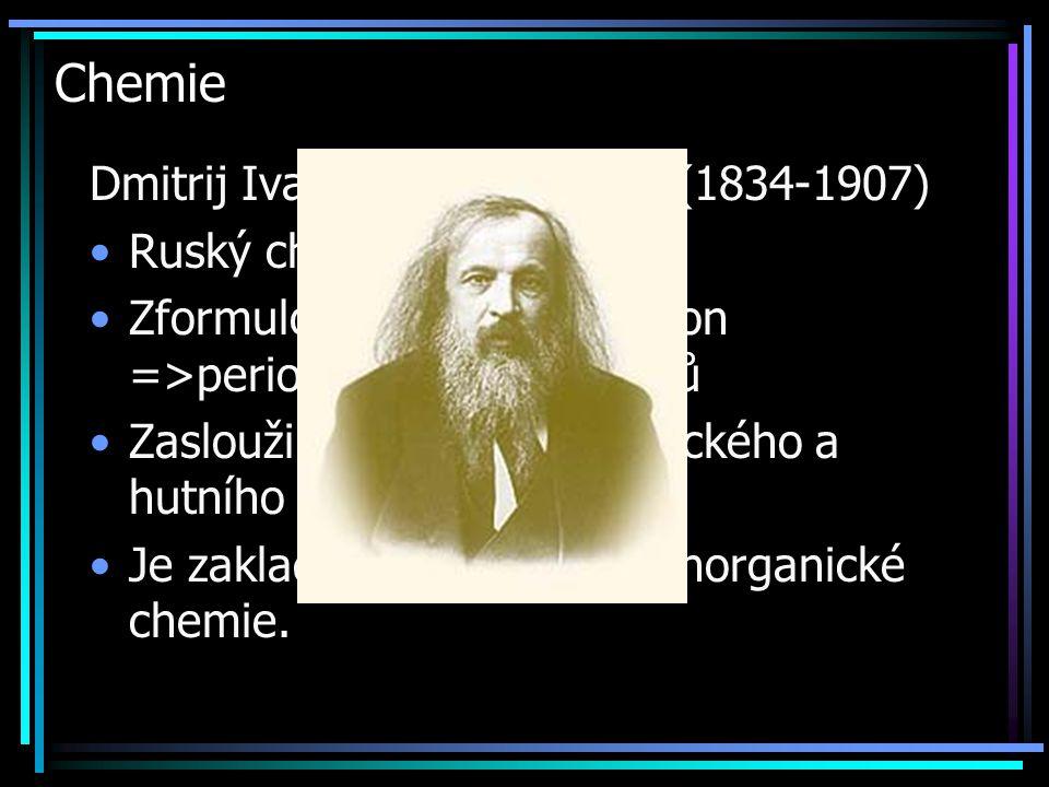 Chemie Dmitrij Ivanovič Mendělejev (1834-1907) Ruský chemik Zformuloval periodický zákon =>periodická tabulka prvků Zasloužil se o rozvoj chemického a