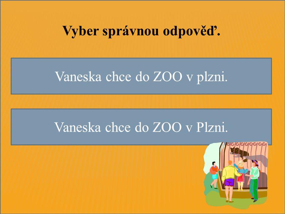 Vaneska chce do ZOO v plzni. Vaneska chce do ZOO v Plzni. Vyber správnou odpověď.
