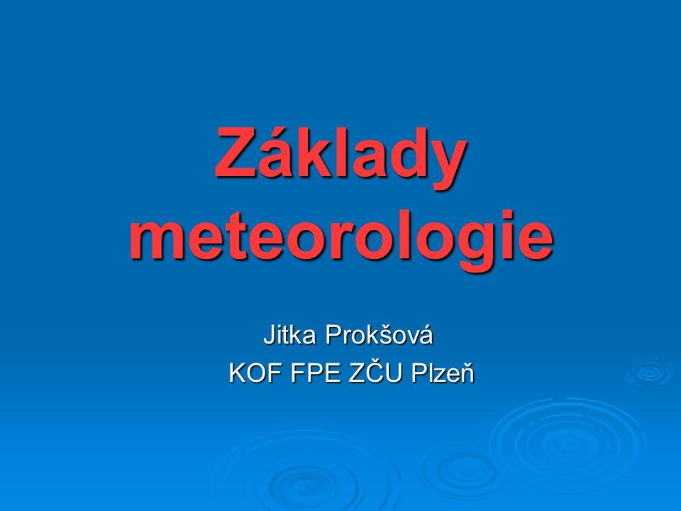 Základy meteorologie Jitka Prokšová KOF FPE ZČU Plzeň KOF FPE ZČU Plzeň