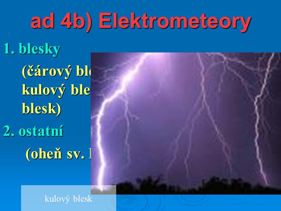ad 4b) Elektrometeory 1. blesky (čárový blesk, rozvětvený blesk, kulový blesk, plošný blesk, růžencový blesk) 2. ostatní (oheň sv. Eliáše, polární zář