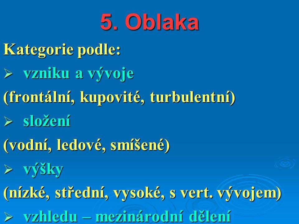 5. Oblaka Kategorie podle:  vzniku a vývoje (frontální, kupovité, turbulentní)  složení (vodní, ledové, smíšené)  výšky (nízké, střední, vysoké, s
