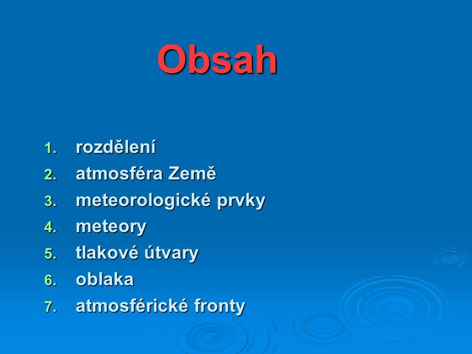 Obsah 1. rozdělení 2. atmosféra Země 3. meteorologické prvky 4. meteory 5. tlakové útvary 6. oblaka 7. atmosférické fronty