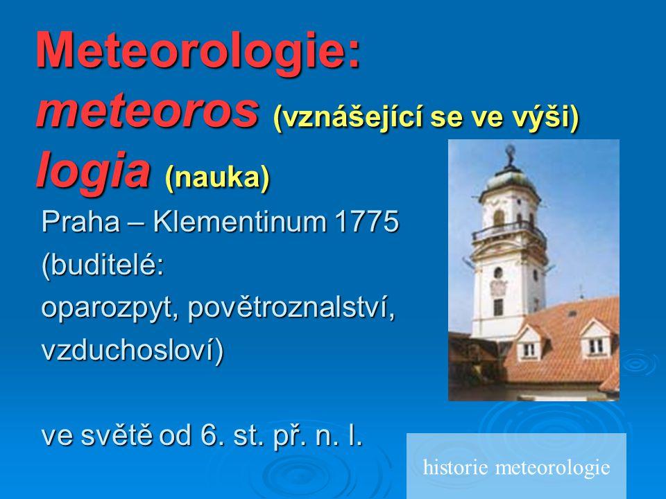 Meteorologie: meteoros (vznášející se ve výši) logia (nauka) Praha – Klementinum 1775 (buditelé: oparozpyt, povětroznalství, vzduchosloví) ve světě od