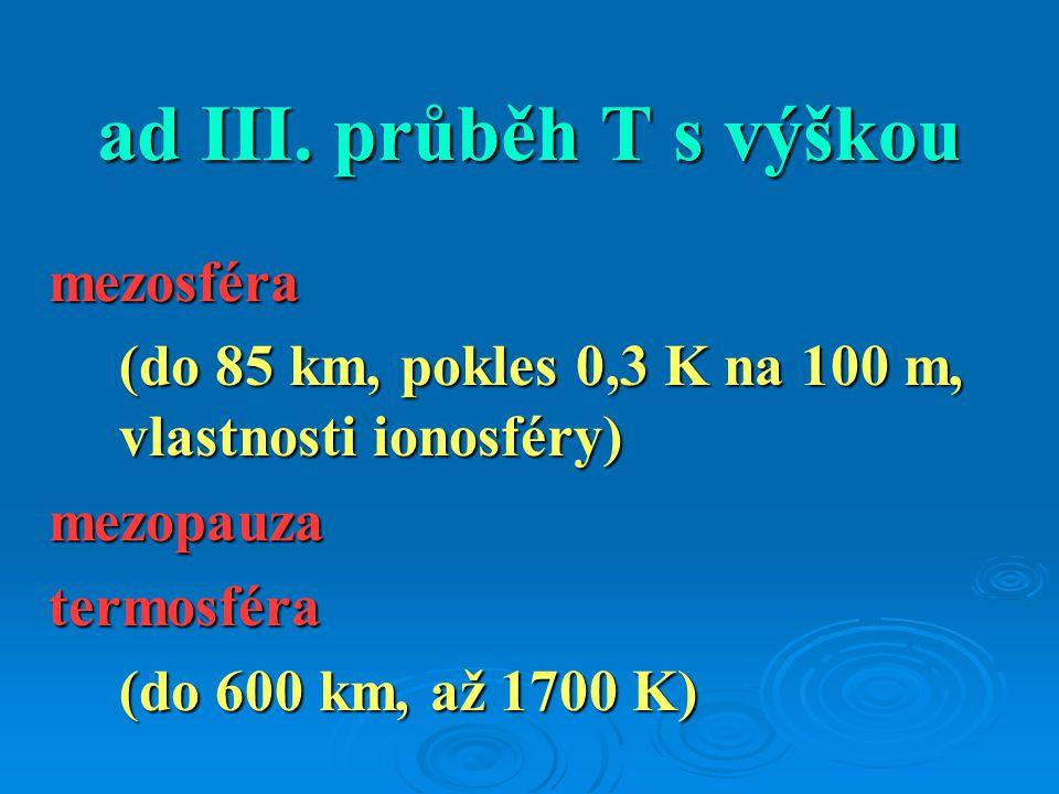 ad III. průběh T s výškou mezosféra (do 85 km, pokles 0,3 K na 100 m, vlastnosti ionosféry) mezopauzatermosféra (do 600 km, až 1700 K)