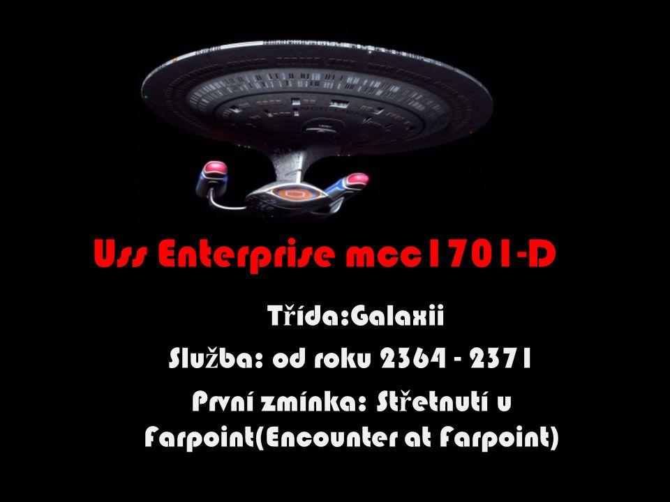 Uss Enterprise mcc1701-D T ř ída:Galaxii Slu ž ba: od roku 2364 - 2371 První zmínka: St ř etnutí u Farpoint(Encounter at Farpoint)