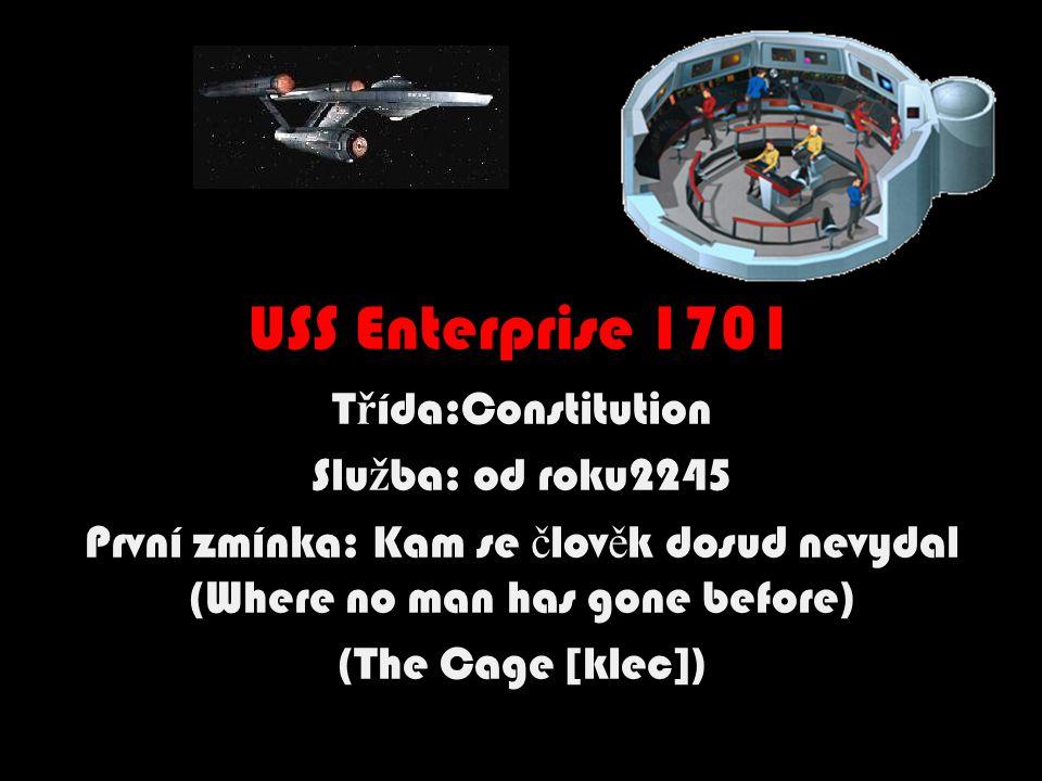 USS Enterprise 1701 T ř ída:Constitution Slu ž ba: od roku2245 První zmínka: Kam se č lov ě k dosud nevydal (Where no man has gone before) (The Cage [