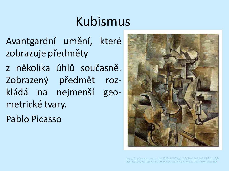 Kubismus Avantgardní umění, které zobrazuje předměty z několika úhlů současně. Zobrazený předmět roz- kládá na nejmenší geo- metrické tvary. Pablo Pic
