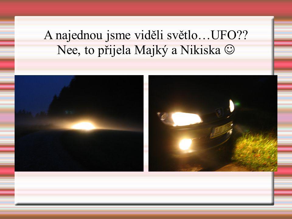 A najednou jsme viděli světlo…UFO?? Nee, to přijela Majký a Nikiska