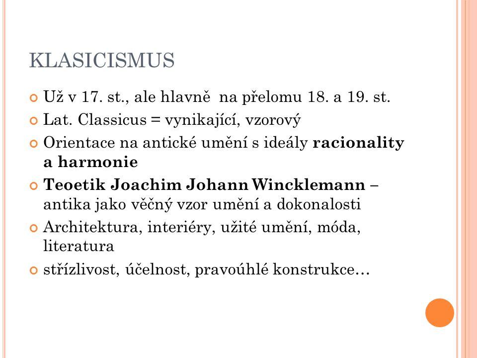 KLASICISMUS Už v 17. st., ale hlavně na přelomu 18. a 19. st. Lat. Classicus = vynikající, vzorový Orientace na antické umění s ideály racionality a h