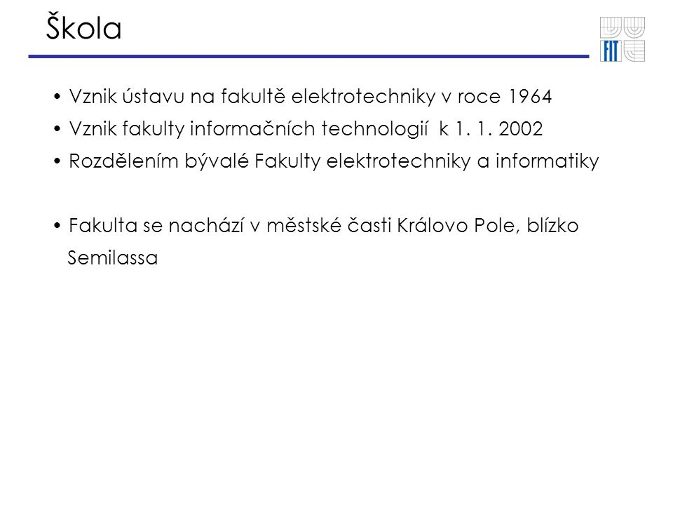 Škola Vznik ústavu na fakultě elektrotechniky v roce 1964 Vznik fakulty informačních technologií k 1. 1. 2002 Rozdělením bývalé Fakulty elektrotechnik