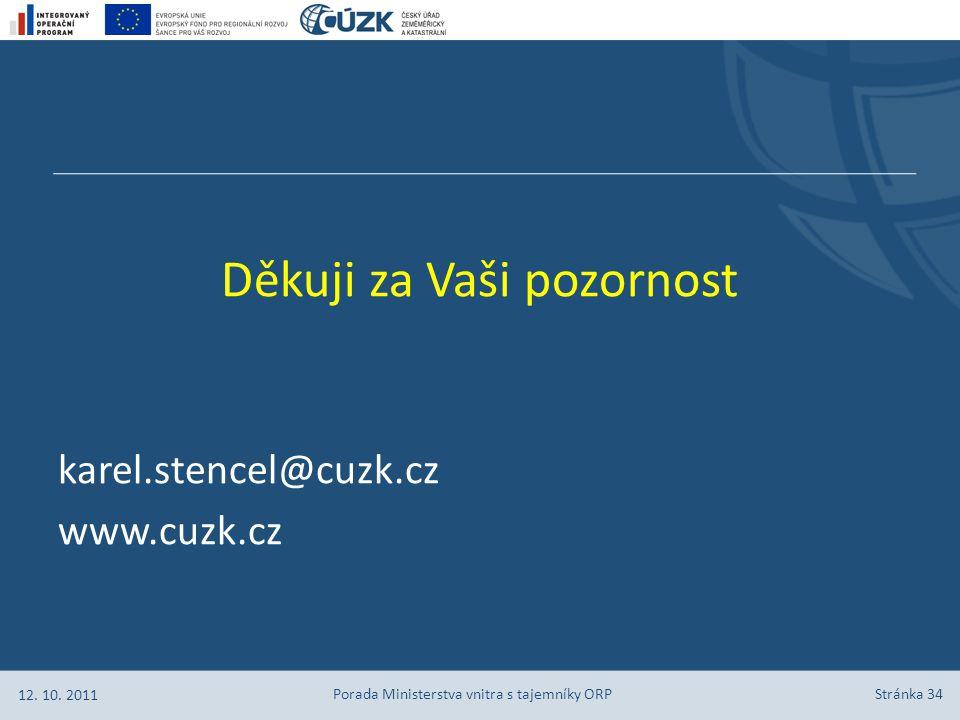 Stránka 34 Děkuji za Vaši pozornost karel.stencel@cuzk.cz www.cuzk.cz 12. 10. 2011 Porada Ministerstva vnitra s tajemníky ORP