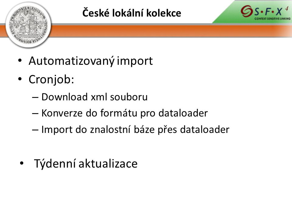 Automatizovaný import Cronjob: – Download xml souboru – Konverze do formátu pro dataloader – Import do znalostní báze přes dataloader Týdenní aktualizace