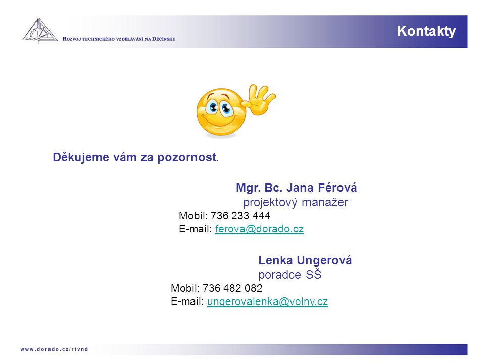 Kontakty Děkujeme vám za pozornost. Mgr. Bc. Jana Férová projektový manažer Mobil: 736 233 444 E-mail: ferova@dorado.czferova@dorado.cz Lenka Ungerová