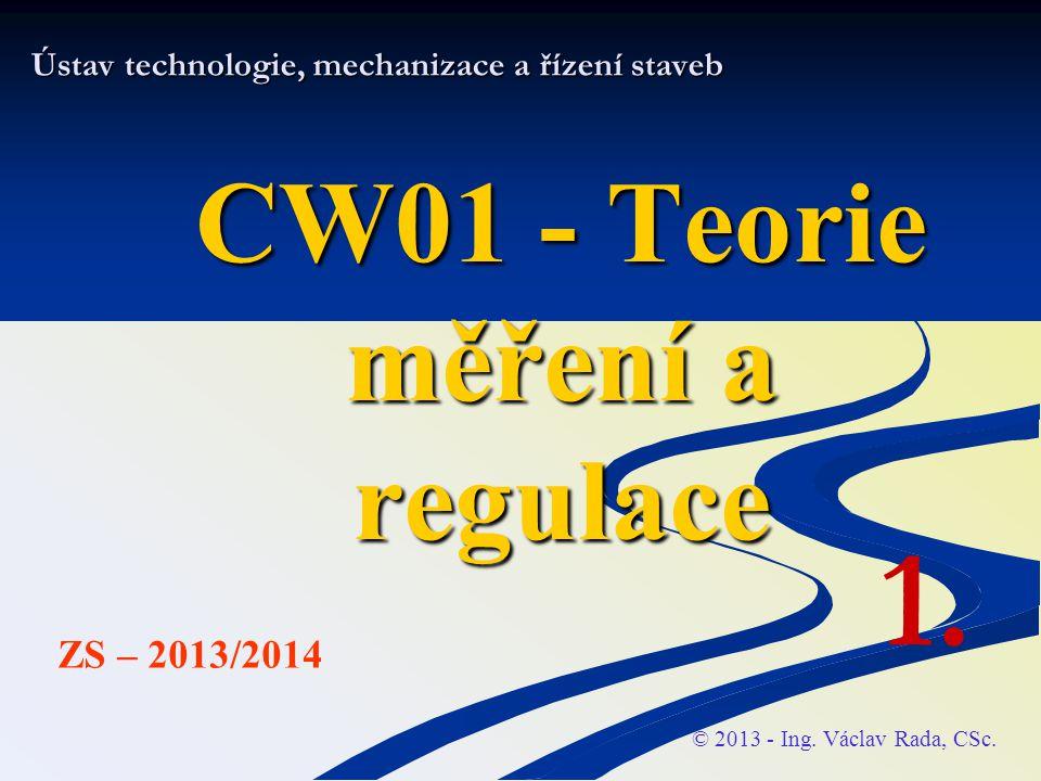 Ústav technologie, mechanizace a řízení staveb CW01 - Teorie měření a regulace © 2013 - Ing. Václav Rada, CSc. ZS – 2013/2014 1.