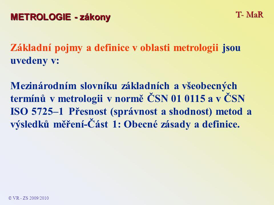 T- MaR © VR - ZS 2009/2010 Základní pojmy a definice v oblasti metrologii jsou uvedeny v: Mezinárodním slovníku základních a všeobecných termínů v metrologii v normě ČSN 01 0115 a v ČSN ISO 5725–1 Přesnost (správnost a shodnost) metod a výsledků měření-Část 1: Obecné zásady a definice.