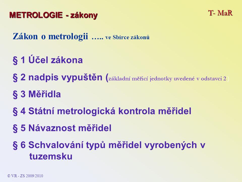 T- MaR © VR - ZS 2009/2010 Zákon o metrologii ….. ve Sbírce zákonů § 1 Účel zákona § 2 nadpis vypuštěn ( základní měřicí jednotky uvedené v odstavci 2