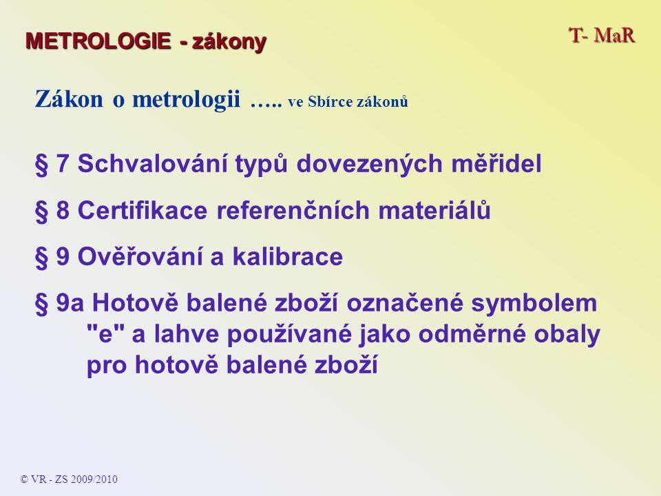 T- MaR © VR - ZS 2009/2010 Zákon o metrologii ….. ve Sbírce zákonů § 7 Schvalování typů dovezených měřidel § 8 Certifikace referenčních materiálů § 9