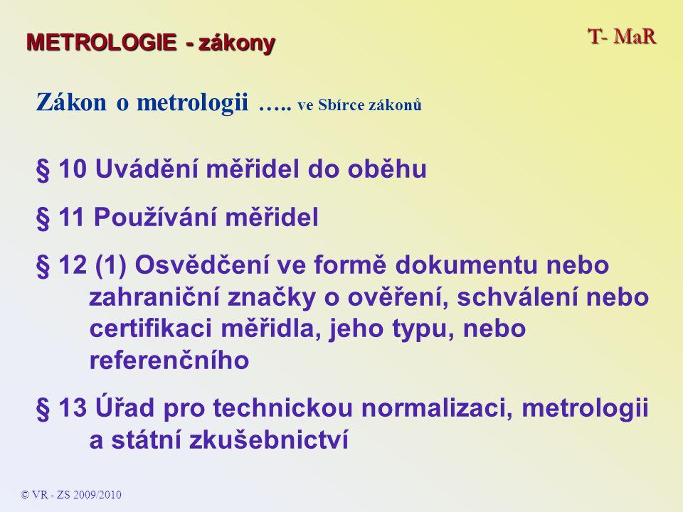T- MaR © VR - ZS 2009/2010 Zákon o metrologii ….. ve Sbírce zákonů § 10 Uvádění měřidel do oběhu § 11 Používání měřidel § 12 (1) Osvědčení ve formě do