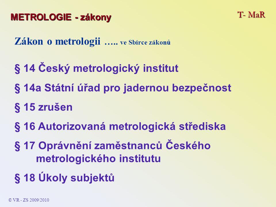 T- MaR © VR - ZS 2009/2010 Zákon o metrologii ….. ve Sbírce zákonů § 14 Český metrologický institut § 14a Státní úřad pro jadernou bezpečnost § 15 zru