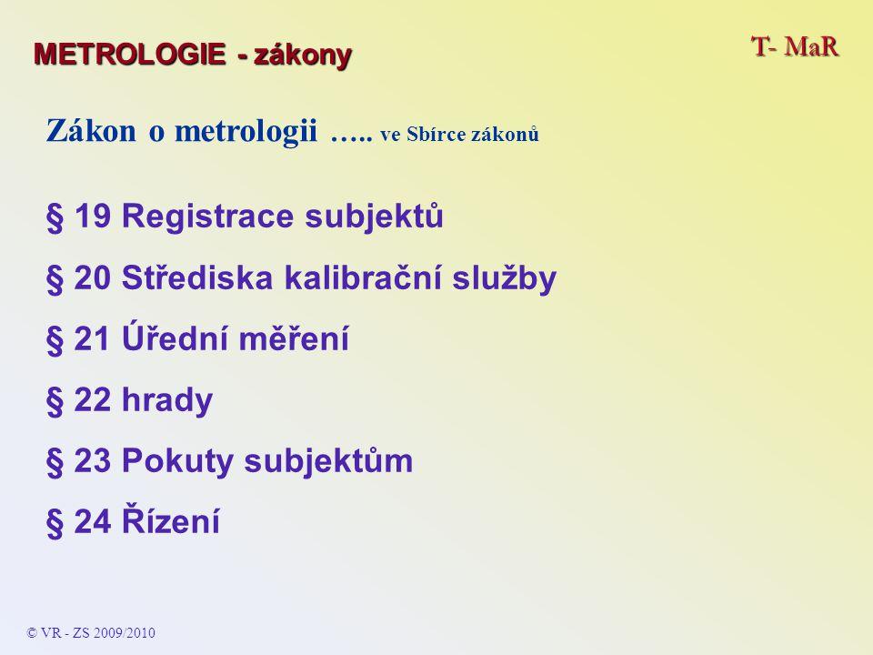 T- MaR © VR - ZS 2009/2010 Zákon o metrologii ….. ve Sbírce zákonů § 19 Registrace subjektů § 20 Střediska kalibrační služby § 21 Úřední měření § 22 h