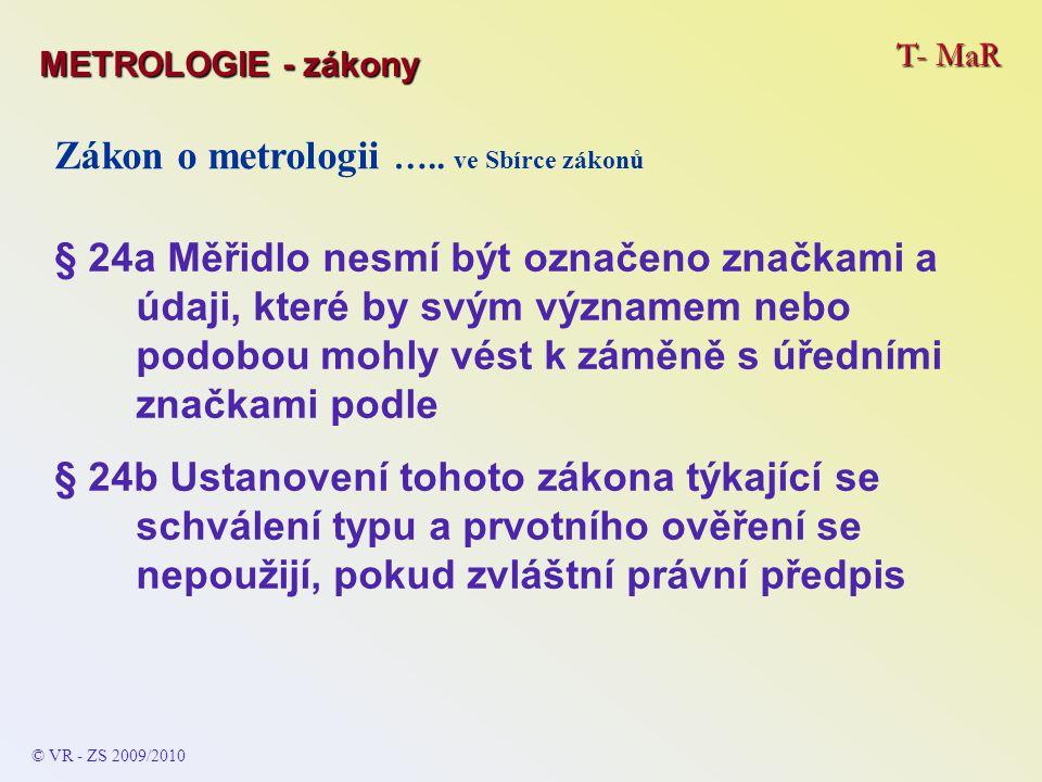 T- MaR © VR - ZS 2009/2010 Zákon o metrologii ….. ve Sbírce zákonů § 24a Měřidlo nesmí být označeno značkami a údaji, které by svým významem nebo podo
