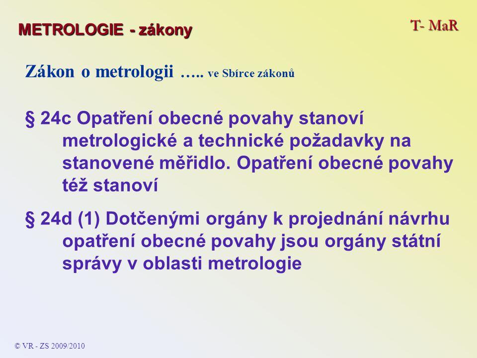 T- MaR © VR - ZS 2009/2010 Zákon o metrologii ….. ve Sbírce zákonů § 24c Opatření obecné povahy stanoví metrologické a technické požadavky na stanoven