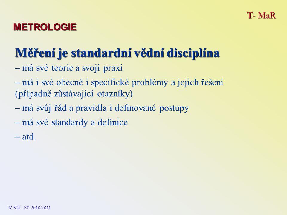 T- MaR METROLOGIE © VR - ZS 2010/2011 Měření je standardní vědní disciplína – má své teorie a svoji praxi – má i své obecné i specifické problémy a jejich řešení (případně zůstávající otazníky) – má svůj řád a pravidla i definované postupy – má své standardy a definice – atd.