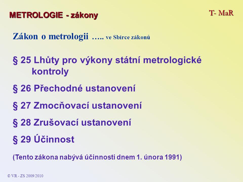 T- MaR © VR - ZS 2009/2010 Zákon o metrologii ….. ve Sbírce zákonů § 25 Lhůty pro výkony státní metrologické kontroly § 26 Přechodné ustanovení § 27 Z