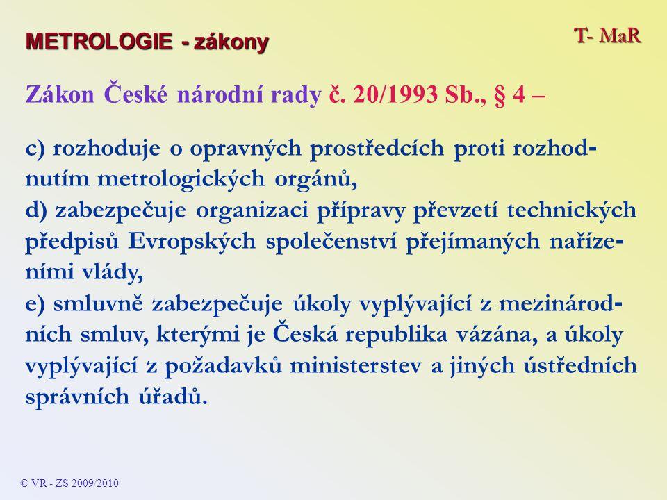 T- MaR METROLOGIE - zákony © VR - ZS 2009/2010 Zákon České národní rady č. 20/1993 Sb., § 4 – c) rozhoduje o opravných prostředcích proti rozhod - nut