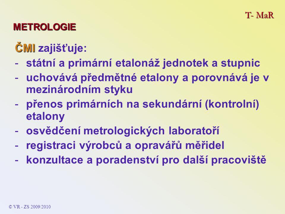 T- MaR METROLOGIE © VR - ZS 2009/2010 ČMI ČMI zajišťuje: -státní a primární etalonáž jednotek a stupnic -uchovává předmětné etalony a porovnává je v m