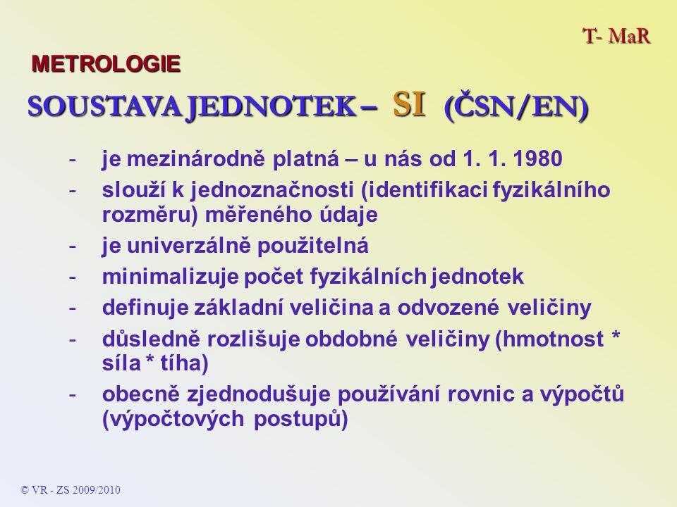 T- MaR METROLOGIE © VR - ZS 2009/2010 SOUSTAVA JEDNOTEK – SI (ČSN/EN) SOUSTAVA JEDNOTEK – SI (ČSN/EN) -je mezinárodně platná – u nás od 1. 1. 1980 -sl