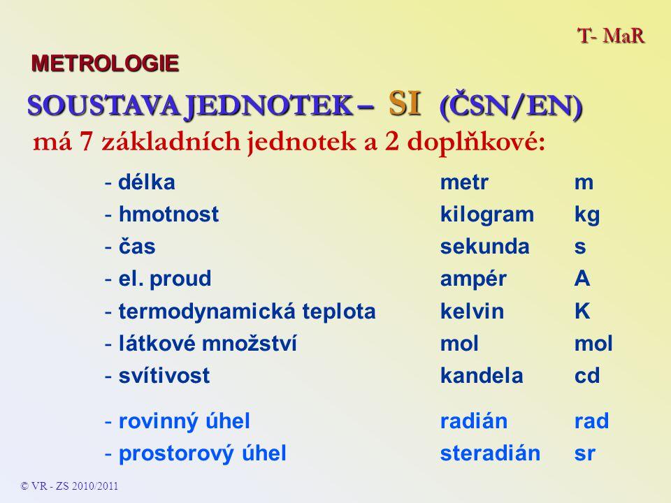 T- MaR METROLOGIE SOUSTAVA JEDNOTEK – SI (ČSN/EN) SOUSTAVA JEDNOTEK – SI (ČSN/EN) - délkametrm - hmotnostkilogramkg - čassekundas - el.