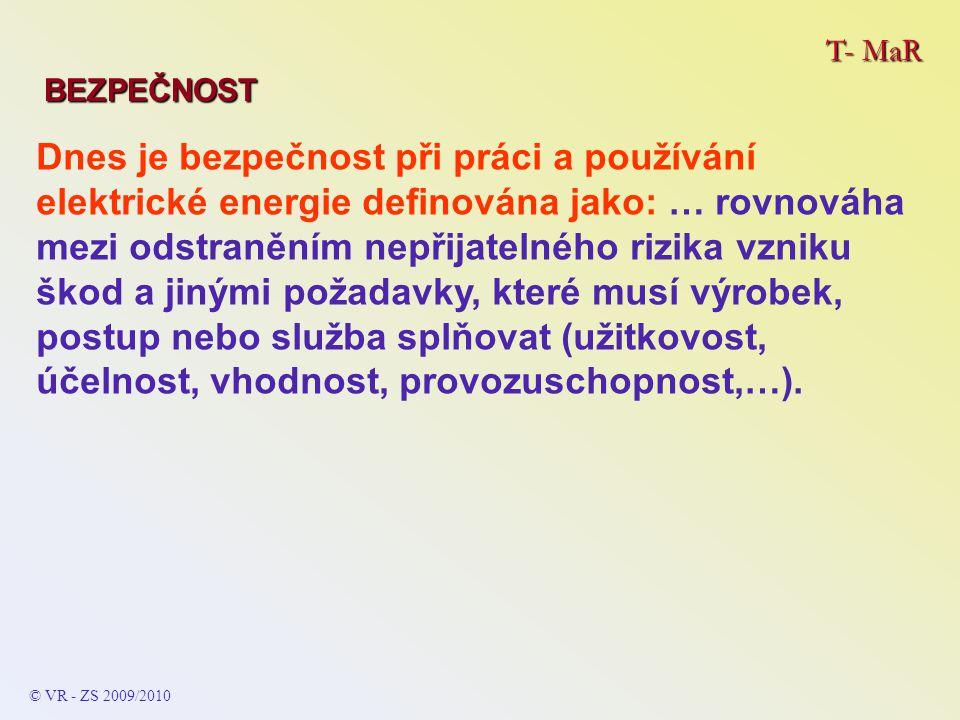 T- MaR BEZPEČNOST © VR - ZS 2009/2010 Dnes je bezpečnost při práci a používání elektrické energie definována jako: … rovnováha mezi odstraněním nepřijatelného rizika vzniku škod a jinými požadavky, které musí výrobek, postup nebo služba splňovat (užitkovost, účelnost, vhodnost, provozuschopnost,…).