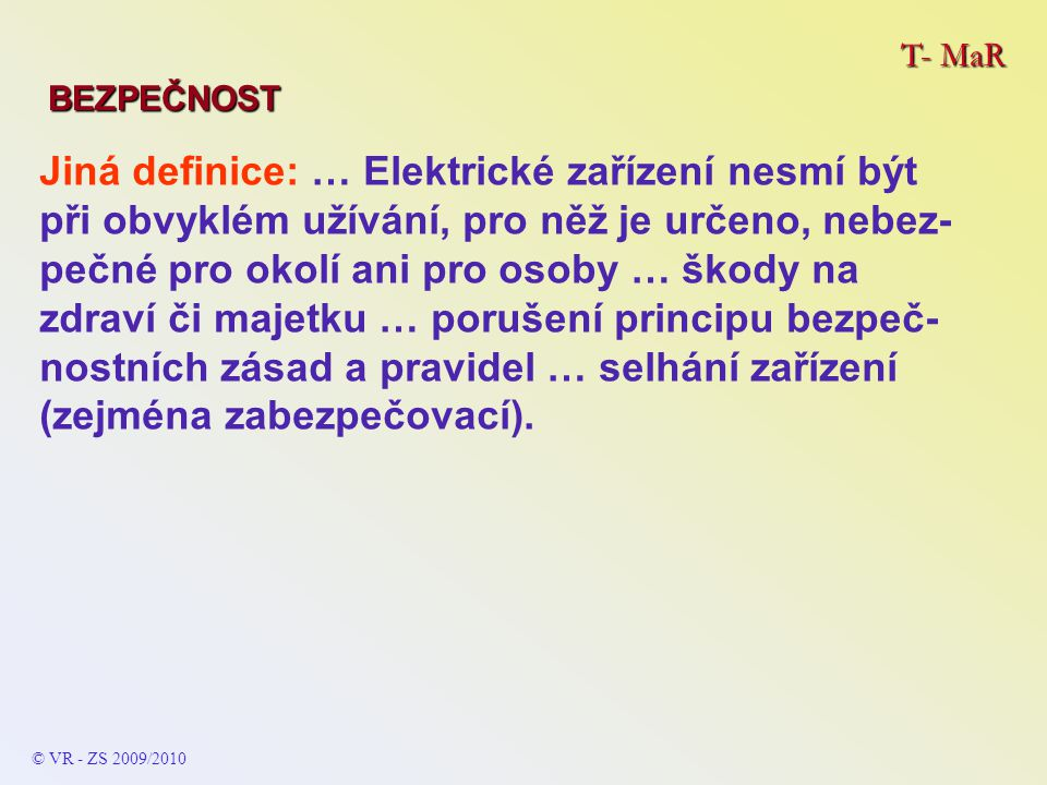 T- MaR BEZPEČNOST © VR - ZS 2009/2010 Jiná definice: … Elektrické zařízení nesmí být při obvyklém užívání, pro něž je určeno, nebez- pečné pro okolí ani pro osoby … škody na zdraví či majetku … porušení principu bezpeč- nostních zásad a pravidel … selhání zařízení (zejména zabezpečovací).