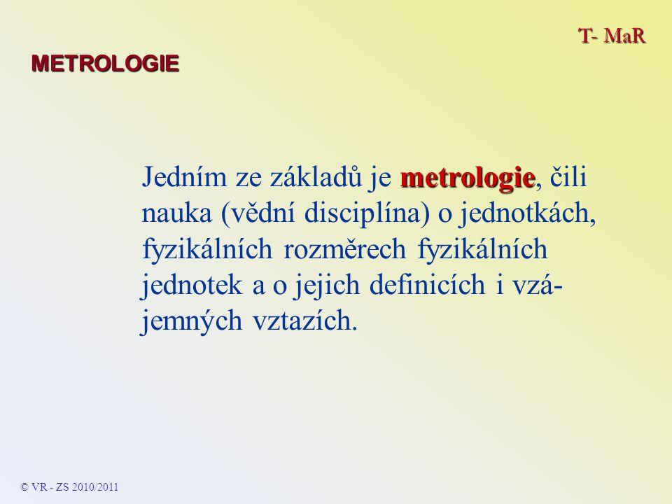 T- MaR METROLOGIE © VR - ZS 2009/2010 ČMI ČMI zajišťuje: -státní a primární etalonáž jednotek a stupnic -uchovává předmětné etalony a porovnává je v mezinárodním styku -přenos primárních na sekundární (kontrolní) etalony -osvědčení metrologických laboratoří -registraci výrobců a opravářů měřidel -konzultace a poradenství pro další pracoviště