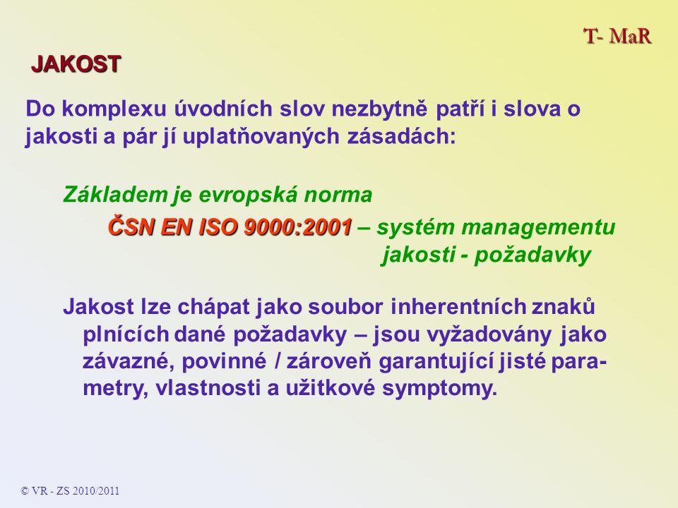 T- MaR JAKOST Základem je evropská norma ČSN EN ISO 9000:2001 ČSN EN ISO 9000:2001 – systém managementu jakosti - požadavky Do komplexu úvodních slov nezbytně patří i slova o jakosti a pár jí uplatňovaných zásadách: Jakost lze chápat jako soubor inherentních znaků plnících dané požadavky – jsou vyžadovány jako závazné, povinné / zároveň garantující jisté para- metry, vlastnosti a užitkové symptomy.