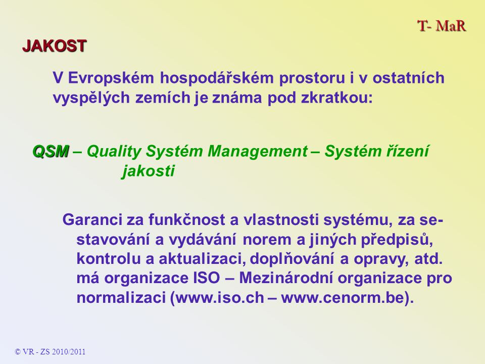 T- MaR JAKOST QSM QSM – Quality Systém Management – Systém řízení jakosti V Evropském hospodářském prostoru i v ostatních vyspělých zemích je známa pod zkratkou: Garanci za funkčnost a vlastnosti systému, za se- stavování a vydávání norem a jiných předpisů, kontrolu a aktualizaci, doplňování a opravy, atd.