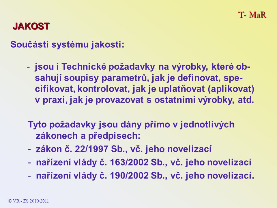 T- MaR JAKOST Součástí systému jakosti: -jsou i Technické požadavky na výrobky, které ob- sahují soupisy parametrů, jak je definovat, spe- cifikovat, kontrolovat, jak je uplatňovat (aplikovat) v praxi, jak je provazovat s ostatními výrobky, atd.