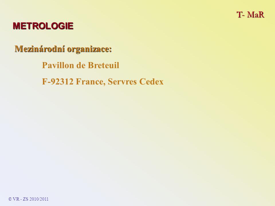T- MaR © VR - ZS 2009/2010 Uvedené členění metrologie v EU respektuje praktické potřeby běžných měření (členění je celá řada, podle charakteru členící funkce a navazujících potřeb): - vědecká metrologie – hlavním oborem jsou etalony (jejich definice, určení realizace, údržba a skladování + organizace) - průmyslová metrologie – hlavním oborem je správné a bez- problémové fungování měřicích přístrojů a systémů v průmyslu (výroba, zkušebnictví, obchod), … i v ostatních oborech METROLOGIE - zákony