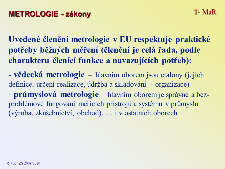 T- MaR © VR - ZS 2009/2010 Uvedené členění metrologie v EU respektuje praktické potřeby běžných měření (členění je celá řada, podle charakteru členící funkce a navazujících potřeb): - legální metrologie – hlavním oborem je přesnost a spolehlivost měření (vč.