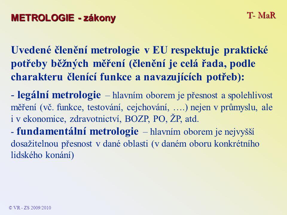T- MaR © VR - ZS 2009/2010 Fundamentální metrologie – zajímavá je svým členěním (běžně uváděným v odborné literatuře) – zahrnuje různé oblasti (obory) do souvislostí a vzájemných vztahů, které mnohdy nejsou na první pohled zřejmé: METROLOGIE - zákony - obor hmotnosti – síla, tlak, váha, objem, hustota, viskozita - obor elektromagnetizmu – elektrické veličiny (napětí od malého po velmi vysoké, stejnosměrný a střídavý proud, odpor, potenciál,, nízkofrekvenční a vysokofrekvenční proud, ….) a magnetické veličiny (magnetický tok, nasycenost, …)